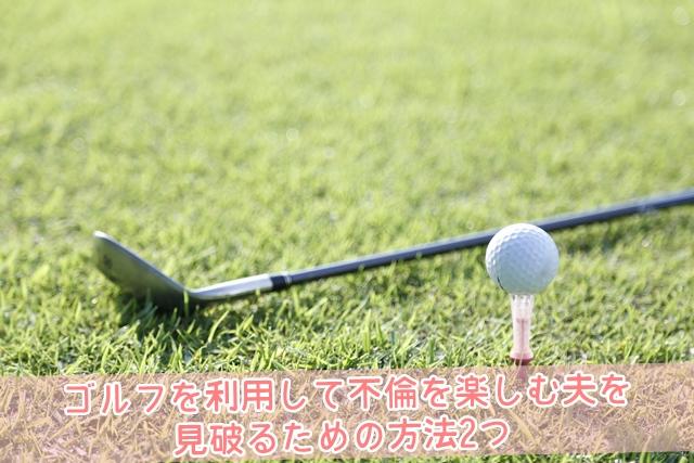 ゴルフを利用して不倫を楽しむ夫を見破るための方法2つ